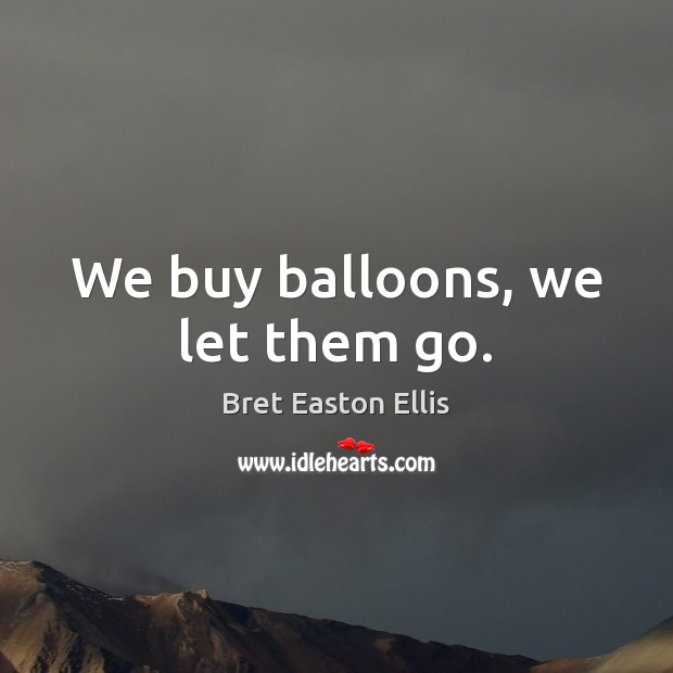 Image, We buy balloons, we let them go.