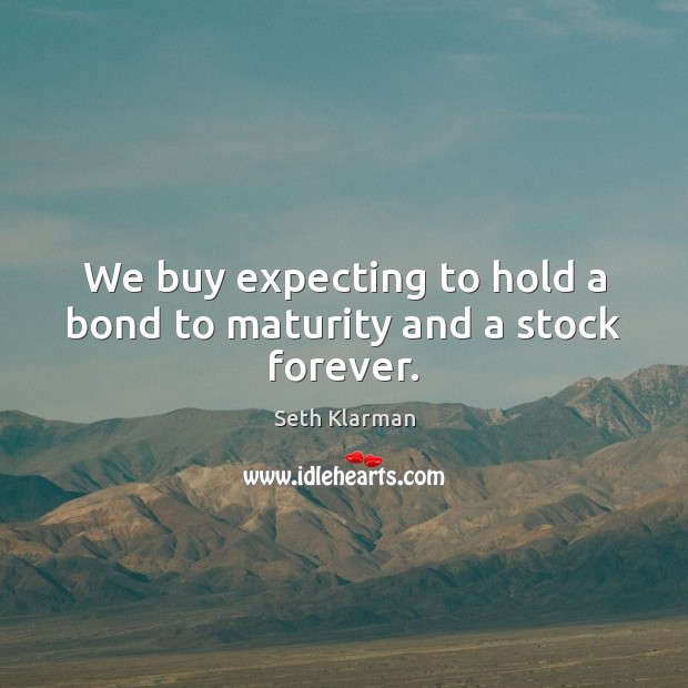 We buy expecting to hold a bond to maturity and a stock forever. Seth Klarman Picture Quote