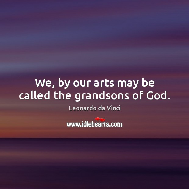 Image, We, by our arts may be called the grandsons of God.
