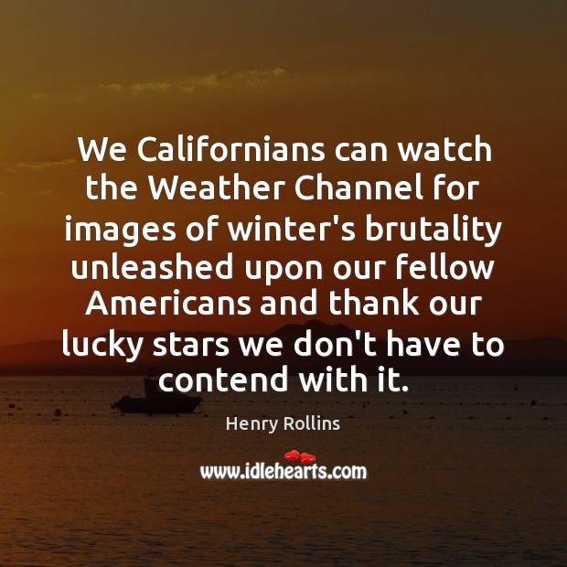 We Californians can watch the Weather Channel for images of winter's brutality Winter Quotes Image