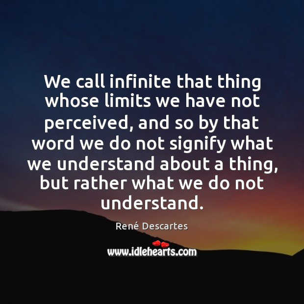 We call infinite that thing whose limits we have not perceived, and René Descartes Picture Quote