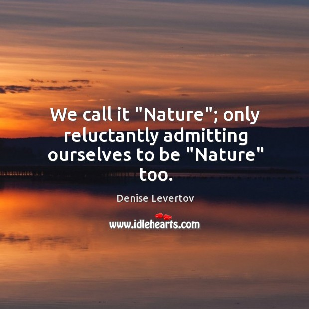 """We call it """"Nature""""; only reluctantly admitting ourselves to be """"Nature"""" too. Image"""