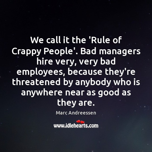 We call it the 'Rule of Crappy People'. Bad managers hire very, Image