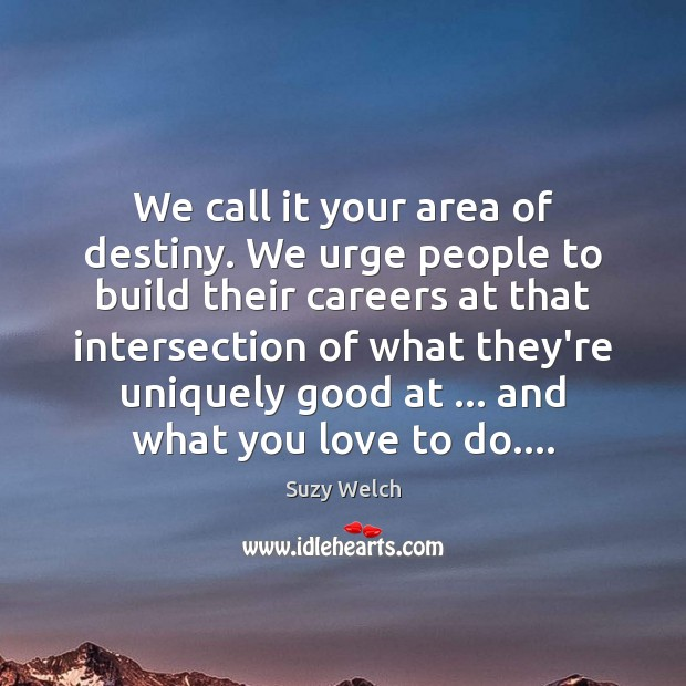 We call it your area of destiny. We urge people to build Image