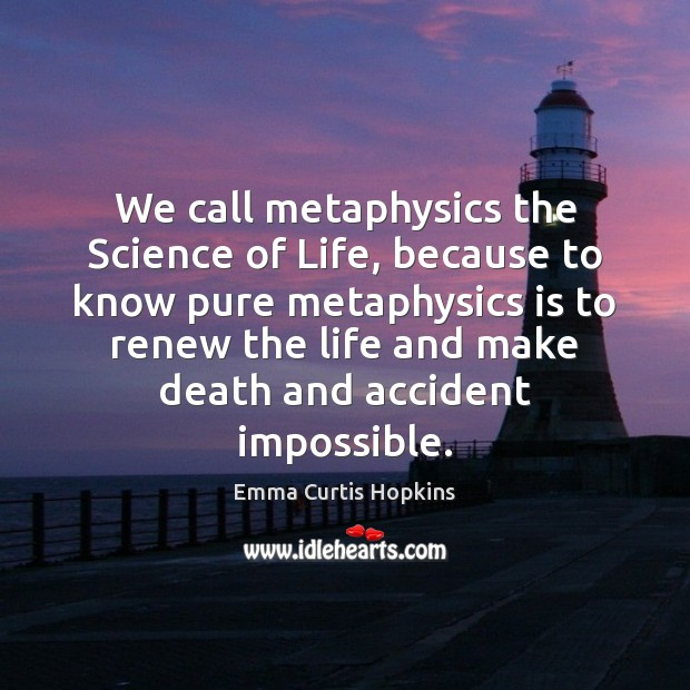 We call metaphysics the Science of Life, because to know pure metaphysics Image