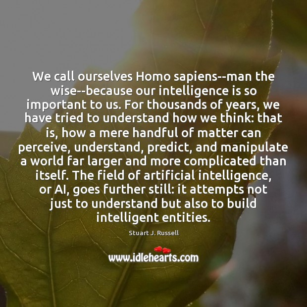We call ourselves Homo sapiens–man the wise–because our intelligence is so important Intelligence Quotes Image