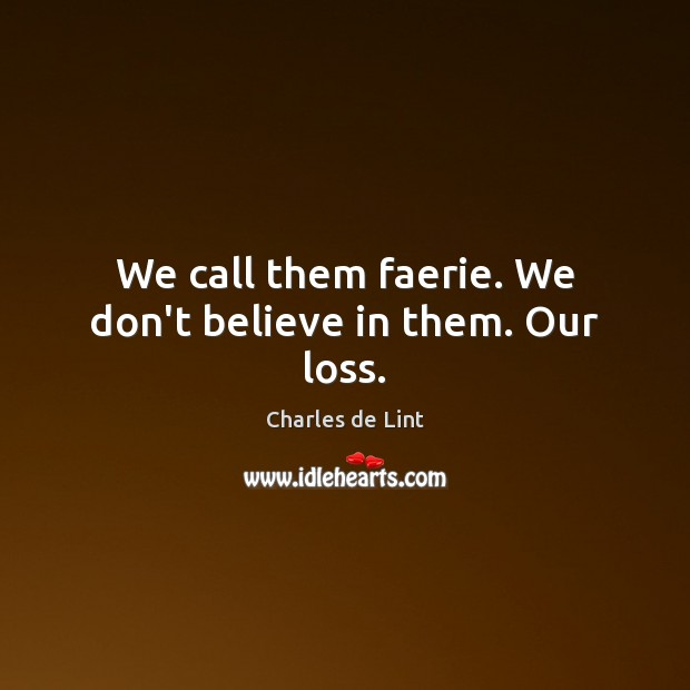 We call them faerie. We don't believe in them. Our loss. Charles de Lint Picture Quote
