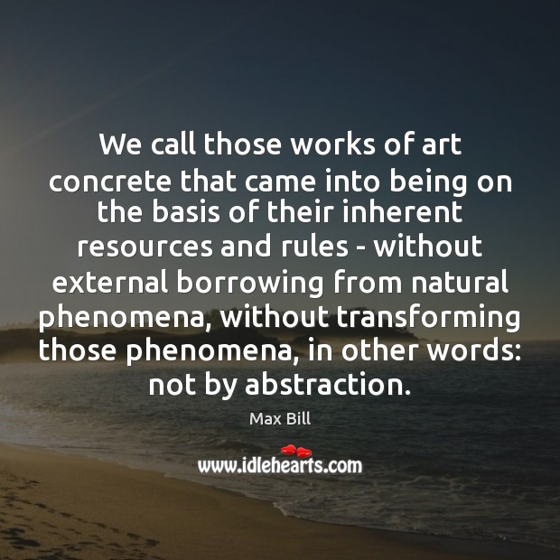 We call those works of art concrete that came into being on Max Bill Picture Quote