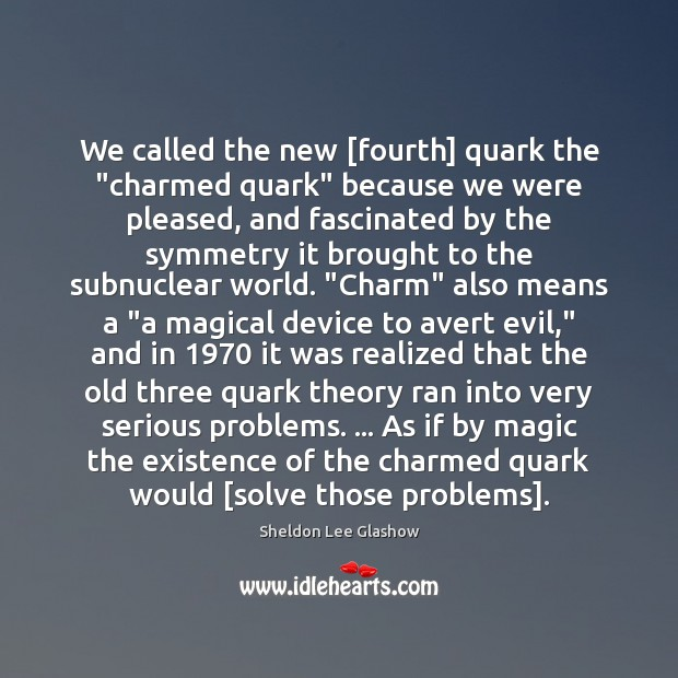 """We called the new [fourth] quark the """"charmed quark"""" because we were Image"""