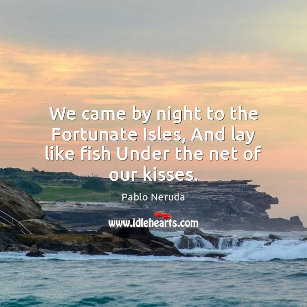 We came by night to the Fortunate Isles, And lay like fish Under the net of our kisses. Image