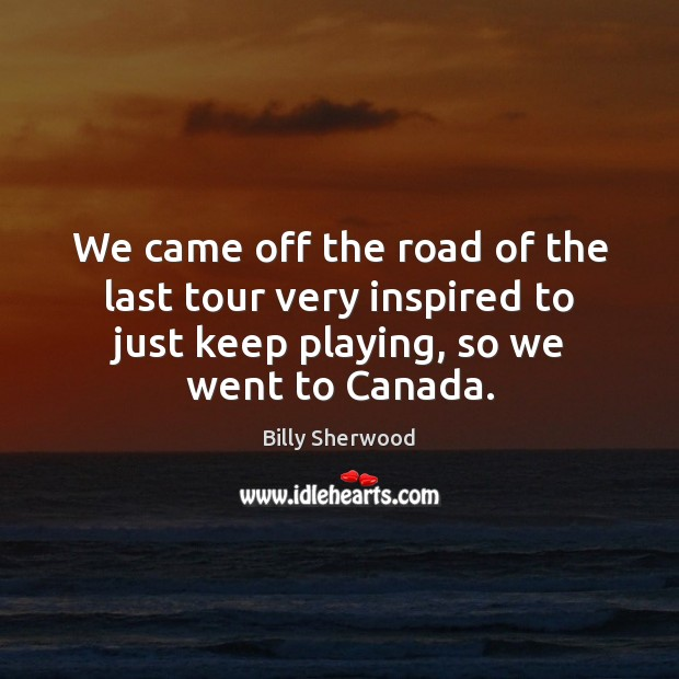 We came off the road of the last tour very inspired to Billy Sherwood Picture Quote