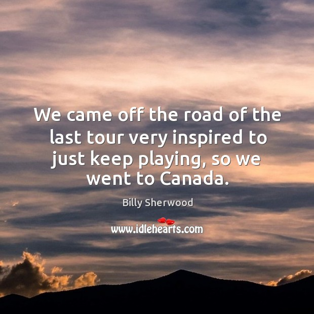 We came off the road of the last tour very inspired to just keep playing, so we went to canada. Billy Sherwood Picture Quote