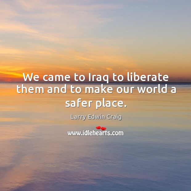 We came to iraq to liberate them and to make our world a safer place. Larry Edwin Craig Picture Quote