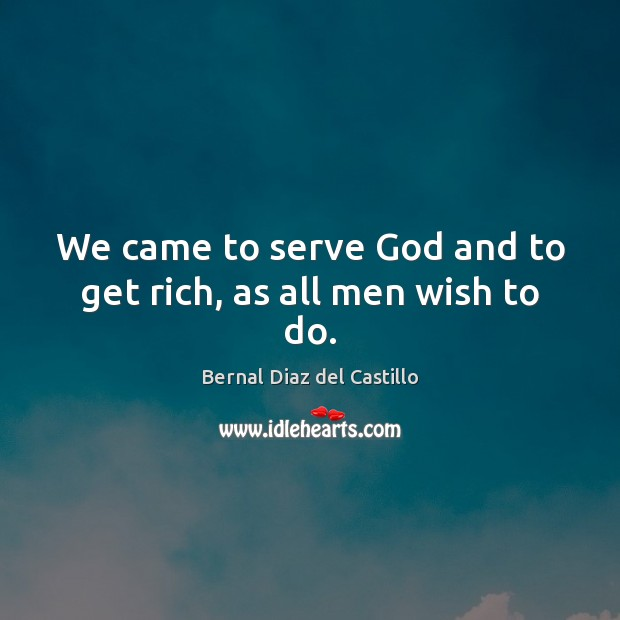 Image, We came to serve God and to get rich, as all men wish to do.