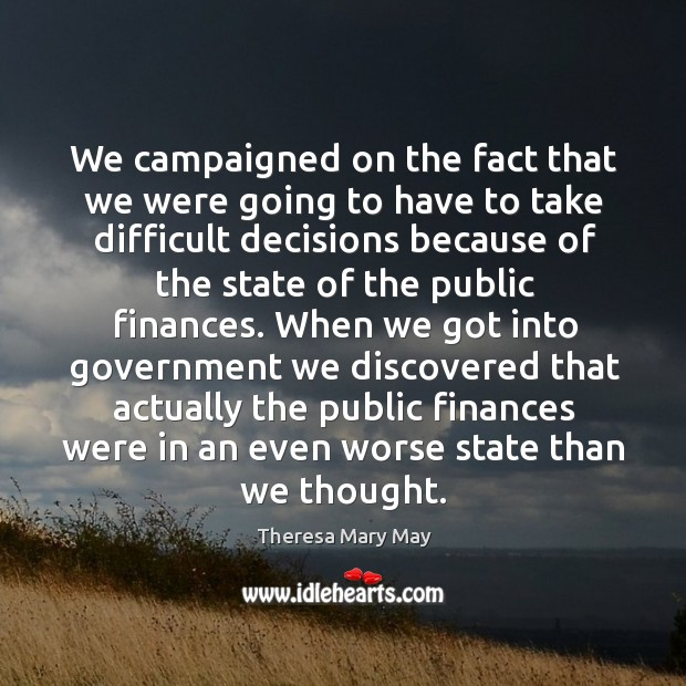 We campaigned on the fact that we were going to have to take difficult decisions because of the state of the public finances. Theresa Mary May Picture Quote