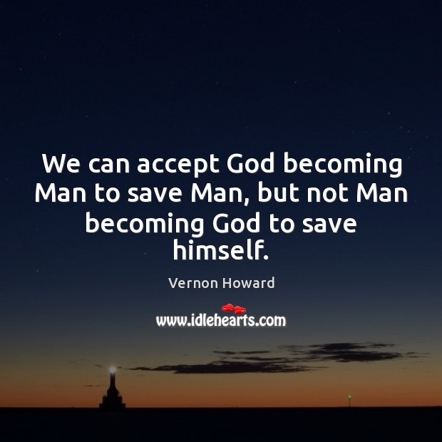 We can accept God becoming Man to save Man, but not Man becoming God to save himself. Vernon Howard Picture Quote