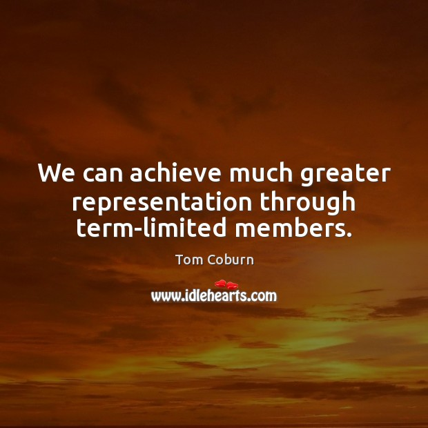 We can achieve much greater representation through term-limited members. Tom Coburn Picture Quote