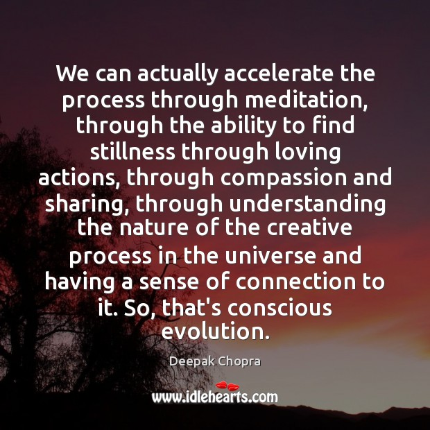 We can actually accelerate the process through meditation, through the ability to Image