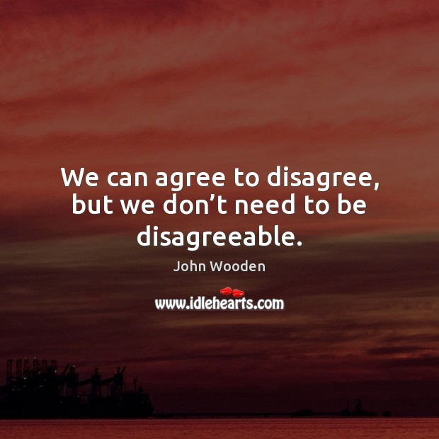 Image, We can agree to disagree, but we don't need to be disagreeable.