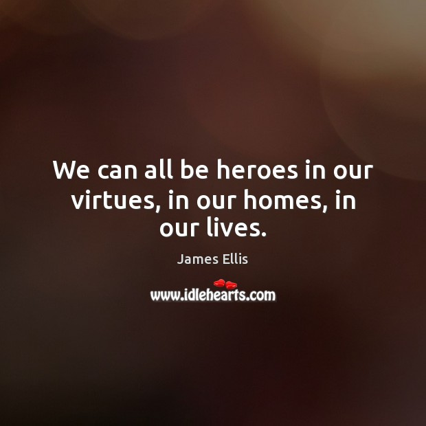 We can all be heroes in our virtues, in our homes, in our lives. James Ellis Picture Quote