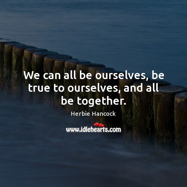 We can all be ourselves, be true to ourselves, and all be together. Image