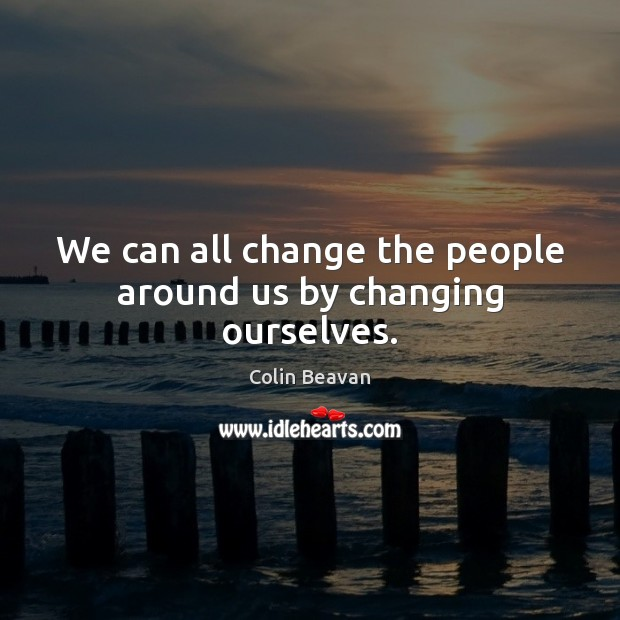 We can all change the people around us by changing ourselves. Image