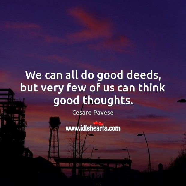 We can all do good deeds, but very few of us can think good thoughts. Cesare Pavese Picture Quote