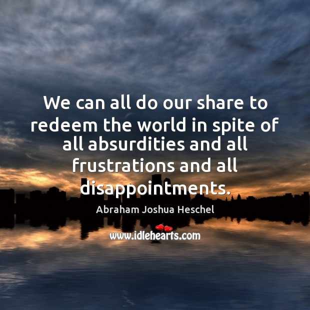 We can all do our share to redeem the world in spite Abraham Joshua Heschel Picture Quote