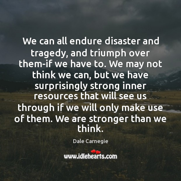 We can all endure disaster and tragedy, and triumph over them-if we Image