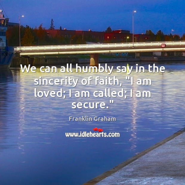 """We can all humbly say in the sincerity of faith, """"I am loved; I am called; I am secure."""" Franklin Graham Picture Quote"""