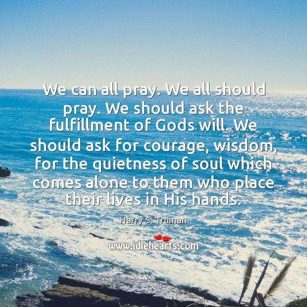 We can all pray. We all should pray. We should ask the Harry S. Truman Picture Quote