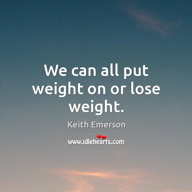 We can all put weight on or lose weight. Image