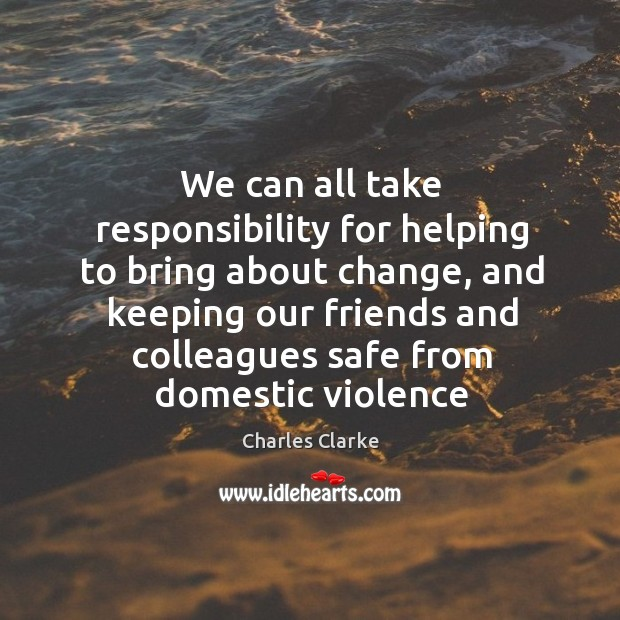 We can all take responsibility for helping to bring about change, and Image