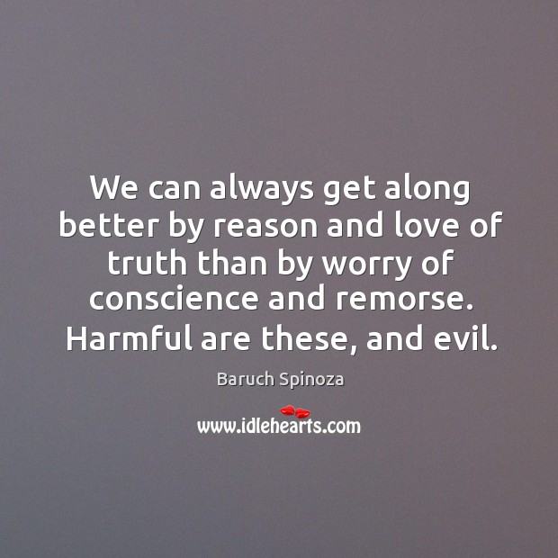 We can always get along better by reason and love of truth than by worry of conscience and remorse. Image