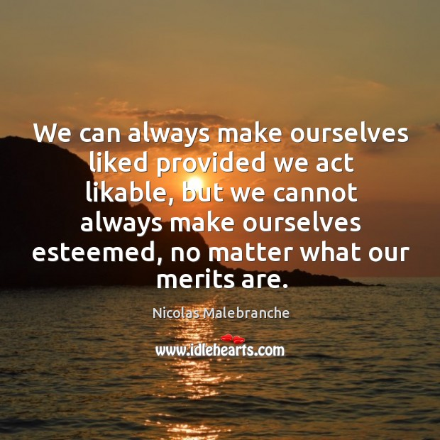 We can always make ourselves liked provided we act likable, but we Nicolas Malebranche Picture Quote