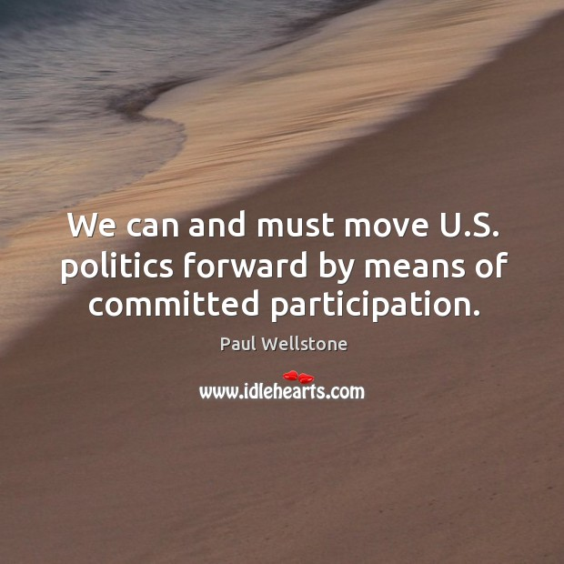 We can and must move u.s. Politics forward by means of committed participation. Paul Wellstone Picture Quote