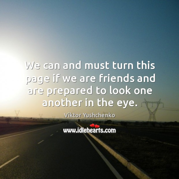Image, We can and must turn this page if we are friends and are prepared to look one another in the eye.