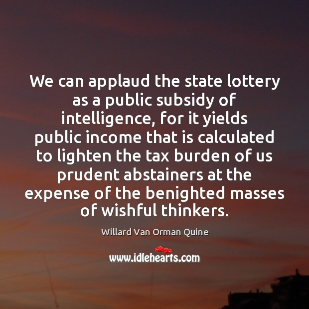 We can applaud the state lottery as a public subsidy of intelligence, Willard Van Orman Quine Picture Quote