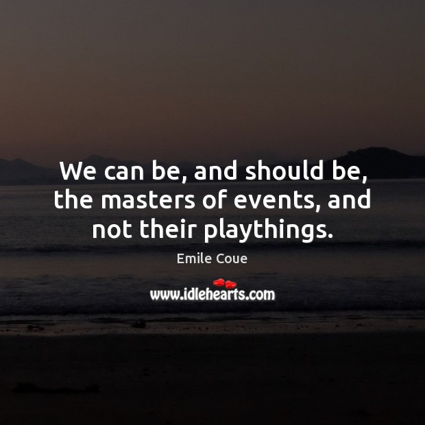 We can be, and should be, the masters of events, and not their playthings. Image