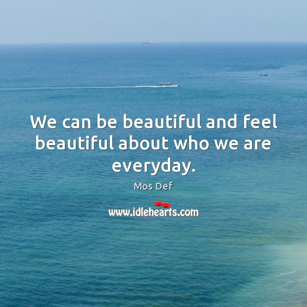 We can be beautiful and feel beautiful about who we are everyday. Mos Def Picture Quote