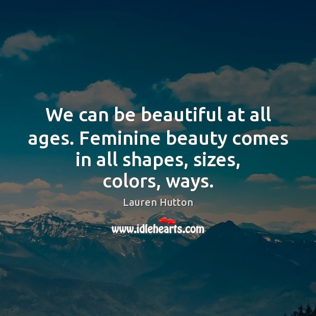 We can be beautiful at all ages. Feminine beauty comes in all shapes, sizes, colors, ways. Lauren Hutton Picture Quote