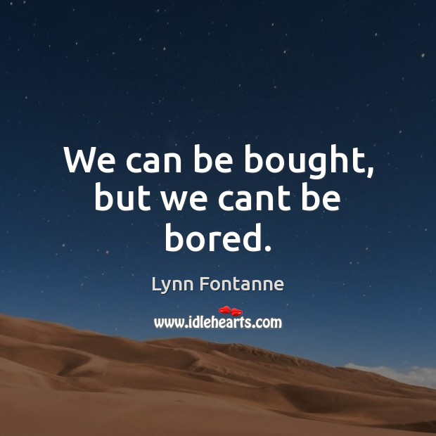 We can be bought, but we cant be bored. Image