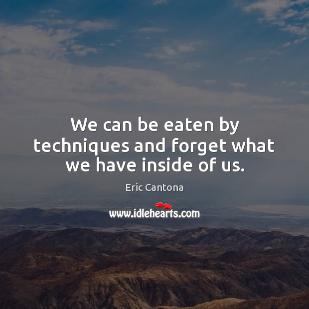 We can be eaten by techniques and forget what we have inside of us. Eric Cantona Picture Quote