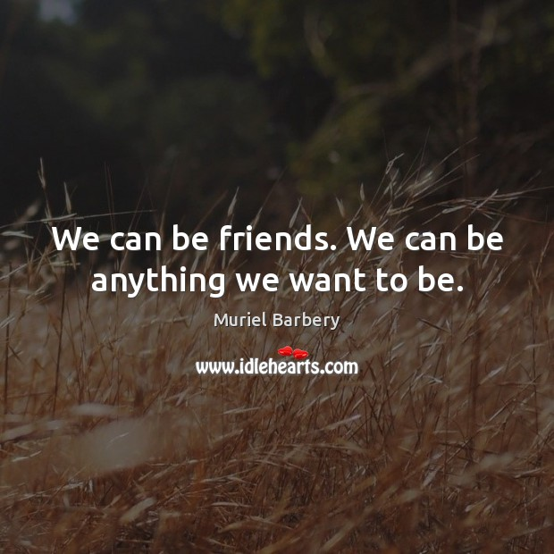 We can be friends. We can be anything we want to be. Image