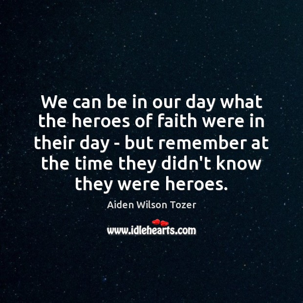 We can be in our day what the heroes of faith were Aiden Wilson Tozer Picture Quote