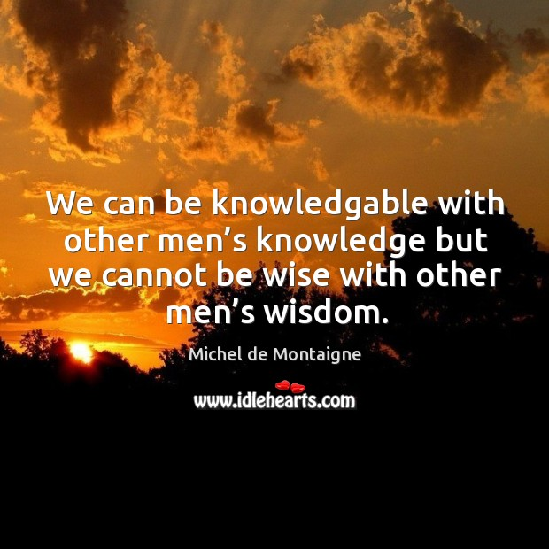 We can be knowledgable with other men's knowledge but we cannot be wise with other men's wisdom. Image