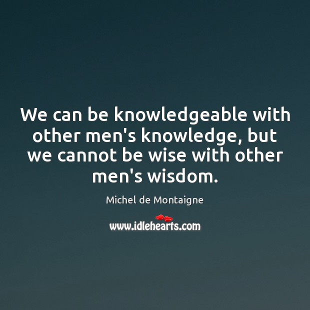 We can be knowledgeable with other men's knowledge, but we cannot be Image