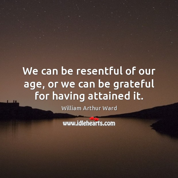 Image, We can be resentful of our age, or we can be grateful for having attained it.