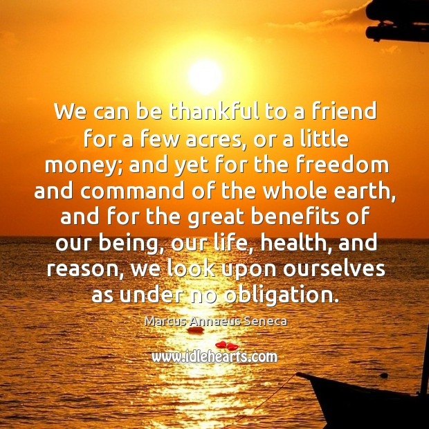 We can be thankful to a friend for a few acres, or a little money; Marcus Annaeus Seneca Picture Quote