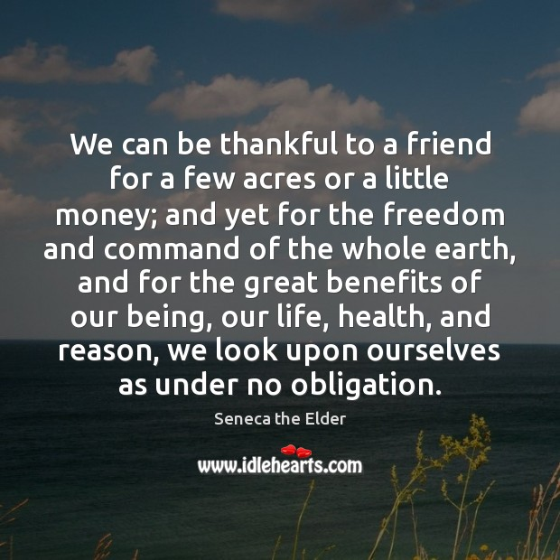 We can be thankful to a friend for a few acres or Seneca the Elder Picture Quote